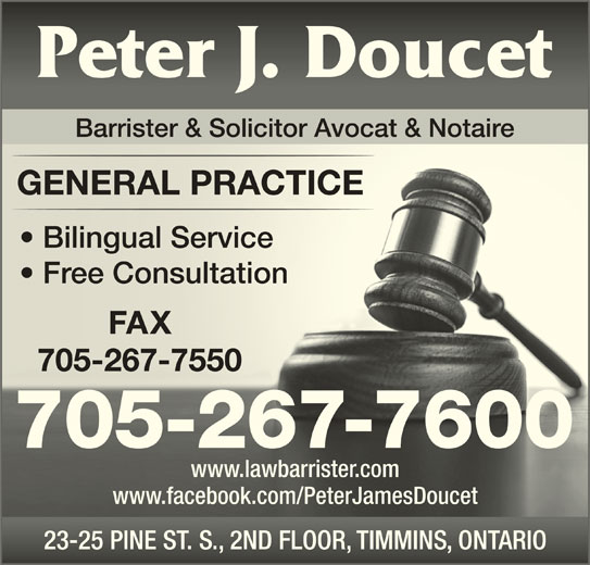 Doucet Peter James (705-267-7600) - Display Ad - GENERAL PRACTICEGENERAL PRACTICE Bilingual Service  Bilingual Service Free Consultation  Free Consultation 705-267-7550705-267-7550 705-267-7600 www.lawbarrister.comwww.lawbarrister.com Barrister & Solicitor Avocat & Notaire www.facebook.com/PeterJamesDoucetwww.facebook.com/PeterJamesDoucet 23-25 PINE ST. S., 2ND FLOOR, TIMMINS, ONTARIO23-25 PINE ST. S., 2ND FLOOR, TIMMINS, ONTARIO FAXX