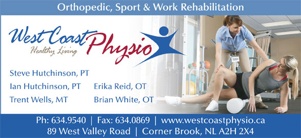 West Coast Physiotherapy Clinic (709-634-9540) - Display Ad - Orthopedic, Sport & Work Rehabilitation Steve Hutchinson, PT Ian Hutchinson, PT Erika Reid, OT Trent Wells, MT Brian White, OT Ph: 634.9540 Fax: 634.0869 www.westcoastphysio.ca 89 West Valley Road Corner Brook, NL A2H 2X4