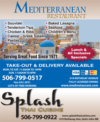 Mediterranean Restaurant (506-634-3183) - Display Ad - Souvlaki Baked Lasagna Tenderloin Tips Seafood Chicken & Ribs Children s Menu Caesar - Greek Salad Pastas Lunch & All Inclusive Serving Great Food Since 1971Serving Great Food Since 1971 Specials TAKE-OUT & DELIVERY AVAILABLE MON. TO SAT. 11:00AM TO 10PM SUN. 11:00AM TO 8PM 419 ROTHESAY AVENUE 506-799-0517 FULLY LICENSED DINING Fax: 652-3951 www.medrestaurant.com LOTS OF FREE PARKING www.splashthaicuisine.comww 506-799-0922 419 Rothesay Ave, Saint John NB419