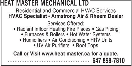 Heat Master Mechanical Ltd (647-898-7810) - Display Ad - Residential and Commercial HVAC Services HVAC Specialist • Armstrong Air & Rheem Dealer Services Offered: • Radiant Infloor Heating Fire Places • Gas Piping • Furnaces & Boilers • Hot Water Systems • Humidifiers • Air Conditioning • HRV Units • UV Air Purifiers • Roof Tops Call or Visit www.heat-master.ca for a quote.