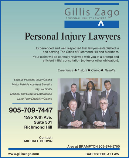 Gillis Zago PC (905-709-7447) - Display Ad - Experienced and well respected trial lawyers established in and serving The Cities of Richmond Hill and Markham. Your claim will be carefully reviewed with you at a prompt and Experience Insight Caring Results Serious Personal Injury Claims Motor Vehicle Accident Benefits Slip and Falls Medical and Hospital Malpractice Long Term Disability Claims 905-709-7447 1595 16th Ave. Suite 301 Richmond Hill Contact: MICHAEL BROWN Also at BRAMPTON 905-874-8700 www.gilliszago.com efficient initial consultation (no fee or other obligation). BARRISTERS AT LAW Personal Injury Lawyers