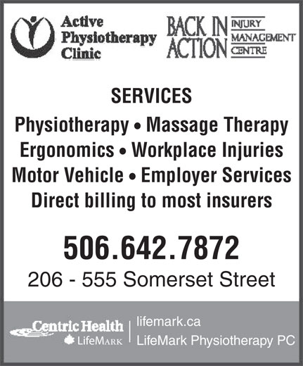 Active Physiotherapy Clinic (506-642-7872) - Display Ad - Direct billing to most insurers 506.642.7872 206 - 555 Somerset Street lifemark.ca LifeM ark LifeMark Physiotherapy PC SERVICES Physiotherapy  Massage Therapy Ergonomics  Workplace Injuries Motor Vehicle  Employer Services