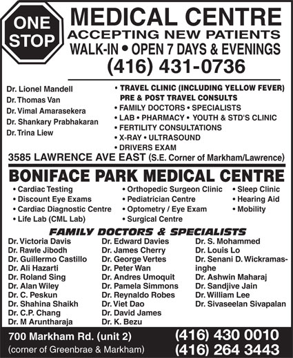 One Stop Medical Centre & Boniface Park Medical (416-431-0736) - Display Ad - MEDICAL CENTRE ONE ACCEPTING NEW PATIENTS STOP WALK-IN   OPEN 7 DAYS & EVENINGS 416 431-0736 TRAVEL CLINIC (INCLUDING YELLOW FEVER) Dr. Lionel Mandell PRE & POST TRAVEL CONSULTS Dr. Thomas Van FAMILY DOCTORS   SPECIALISTS Dr. Vimal Amarasekera LAB   PHARMACY    YOUTH & STD'S CLINIC Dr. Shankary Prabhakaran FERTILITY CONSULTATIONS Dr. Trina Liew X-RAY   ULTRASOUND DRIVERS EXAM 3585 LAWRENCE AVE EAST S.E. Corner of Markham/Lawrence BONIFACE PARK MEDICAL CENTRE Cardiac Testing Orthopedic Surgeon Clinic Sleep Clinic Discount Eye Exams Pediatrician Centre Hearing Aid Cardiac Diagnostic Centre Optometry / Eye Exam Mobility Life Lab (CML Lab) Surgical Centre FAMILY DOCTORS & SPECIALISTS Dr. Victoria Davis Dr. Edward Davies Dr. S. Mohammed Dr. Rawle Jibodh Dr. James Cherry Dr. Louis Lo Dr. Guillermo Castillo Dr. George Vertes Dr. Senani D. Wickramas- Dr. Ali Hazarti Dr. Peter Wan inghe Dr. Roland Sing Dr. Andres Umoquit Dr. Ashwin Maharaj Dr. Alan Wiley Dr. Pamela Simmons Dr. Sandjive Jain Dr. C. Peskun Dr. Reynaldo Robes Dr. William Lee Dr. Shahina Shaikh Dr. Viet Dao Dr. Sivaseelan Sivapalan Dr. C.P. Chang Dr. David James Dr. M Aruntharaja Dr. K. Bezu 416 430 0010 700 Markham Rd. unit 2 corner of Greenbrae & Markham 416 264 3443