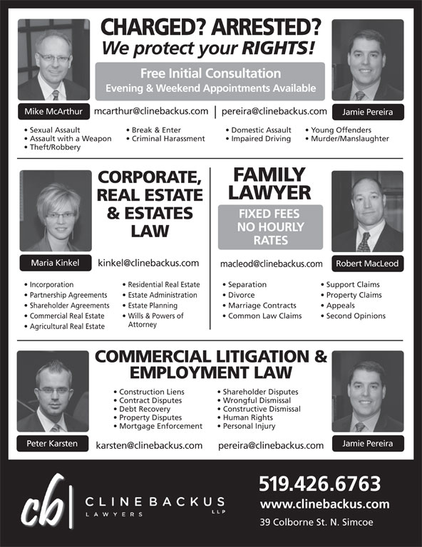Cline Backus LLP (519-426-6763) - Display Ad - Impaired Driving Break & Enter Domestic Assault Young Offenders Assault with a Weapon Criminal Harassment CHARGED? ARRESTED? We protect your RIGHTS! Free Initial Consultation Evening & Weekend Appointments Available Mike McArthur Jamie Pereira Sexual Assault Murder/Manslaughter Theft/Robbery FIXED FEES & ESTATES NO HOURLY LAW RATES Maria Kinkel Robert MacLeod Incorporation Residential Real Estate REAL ESTATE Separation Support Claims CORPORATE, FAMILY Partnership Agreements  Estate Administration Divorce Property Claims Shareholder Agreements  Estate Planning Marriage Contracts Appeals Commercial Real Estate Wills & Powers of Common Law Claims Second Opinions Attorney Agricultural Real Estate COMMERCIAL LITIGATION & EMPLOYMENT LAW Shareholder Disputes Construction Liens Wrongful Dismissal Contract Disputes Constructive Dismissal Debt Recovery Human Rights Property Disputes Personal Injury Mortgage Enforcement Jamie Pereira Peter Karsten 519.426.6763 www.clinebackus.com 39 Colborne St. N. Simcoe LAWYER