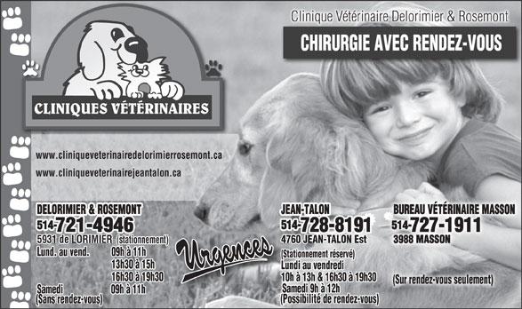 Clinique Vétérinaire Delorimier & Rosemont (514-721-4946) - Annonce illustrée======= - Clinique Vétérinaire Delorimier & Rosemont CHIRURGIE AVEC RENDEZ-VOUS CLINIQUES VÉTÉRINAIRES www.cliniqueveterinairedelorimierrosemont.ca www.cliniqueveterinairejeantalon.ca BUREAU VÉTÉRINAIRE MASSON DELORIMIER & ROSEMONT 514- 514- 728-8191 727-1911 721-4946 4760 JEAN-TALON Est 3988 MASSON 5931 de LORIMIER (stationnement) Lund. au vend. 09h à 11h (Stationnement réservé) 13h30 à 15h Lundi au vendredi 16h30 à 19h30 10h à 13h & 16h30 à 19h30 (Sur rendez-vous seulement) Samedi 9h à 12h Samedi 09h à 11h (Possibilité de rendez-vous) (Sans rendez-vous) JEAN-TALON