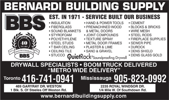 Bernardi Building Supply (416-741-0941) - Display Ad - SOUND BLANKETS     & METAL DOORS                    WIRE MESH STYROFOAM                JOINT COMPOUNDS              STEEL RODS OVER POLYETHYLENE          TEXTURE SPRAY                    FIREPLACE SUPPLIES STEEL STUDS              METAL DOOR FRAMES          SEWER PIPE 40 YEARS T BAR CEILING            PLASTER & LIME                    DUROCK CEILING TILE                                                                 DENS SHIELD  SAND & GRAVEL 19712011 SERVICE BUILT OUR BUSINESS STUCCO                                                                         DENS GLASS GOLD BERNARDI BUILDING SUPPLY EST. IN 1971 - SERVICE BUILT OUR BUSINESS INSULATION                 HAND & POWER TOOLS        CEMENT FIBERGLASS                PREMACHINED WOOD          BLOCKS & BRICKS BBS Ouiet Rock-Soundproofing Drywall DRYWALL SPECIALISTS   BOOM TRUCK DELIVERED METRO WIDE DELIVERY Toronto Mississauga 905-823-0992 416-741-0941 469 GARYRAY DR. WESTON 2235 ROYAL WINDSOR DR. 1 Blk. S. Of Steeles Off Weston Rd. 1/4 Mile W. Of Southdown Rd. www.bernardibuildingsupply.com