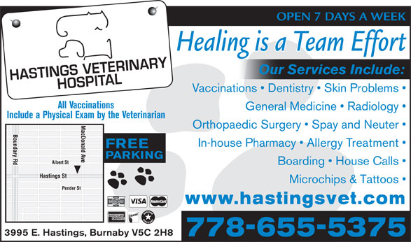 Hastings Veterinary (604-291-6666) - Display Ad - OPEN 7 DAYS A WEEK Healing is a Team Effort Our Services Include: Vaccinations   Dentistry   Skin Problems All Vaccinations General Medicine   Radiology Include a Physical Exam by the Veterinarian Orthopaedic Surgery   Spay and Neuter In-house Pharmacy   Allergy Treatment FREE PARKING Boarding   House Calls Microchips & Tattoos www.hastingsvet.com 3995 E. Hastings, Burnaby V5C 2H8 778-655-5375 OPEN 7 DAYS A WEEK Healing is a Team Effort Our Services Include: Vaccinations   Dentistry   Skin Problems All Vaccinations General Medicine   Radiology Include a Physical Exam by the Veterinarian Orthopaedic Surgery   Spay and Neuter In-house Pharmacy   Allergy Treatment FREE PARKING Boarding   House Calls Microchips & Tattoos www.hastingsvet.com 3995 E. Hastings, Burnaby V5C 2H8 778-655-5375