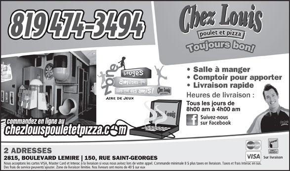 Chez Louis Poulet Et Pizza (819-474-3494) - Display Ad - Salle à manger Comptoir pour apporter Livraison rapide Tous les jours de 8h00 am à 4h00 am Suivez-nous sur Facebook 2 ADRESSES Sur livraison 2815, BOULEVARD LEMIRE 150, RUE SAINT-GEORGES Nous acceptons les cartes VISA, Master Card et Interac à la livraison si vous nous avisez lors de votre appel. Commande minimale 8 $ plus taxes en livraison. Taxes et frais Interac en sus. Des frais de service peuvents ajouter. Zone de livraison limitée. Nos livreurs ont moins de 40 $ sur eux
