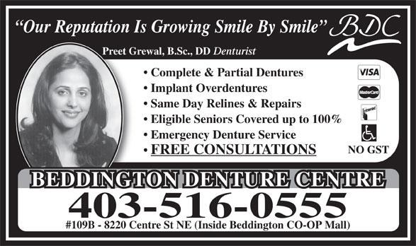 Beddington Denture Centre (403-516-0555) - Annonce illustrée======= - Our Reputation Is Growing Smile By Smile Preet Grewal, B.Sc., DD Denturist Complete & Partial Dentures Implant Overdentures Same Day Relines & Repairs Eligible Seniors Covered up to 100% Emergency Denture Service NO GST FREE CONSULTATIONS BEDDINGTON DENTURE CENTREBEDDINGTON DENTURE CENTRE 403-516-0555 #109B - 8220 Centre St NE (Inside Beddington CO-OP Mall)