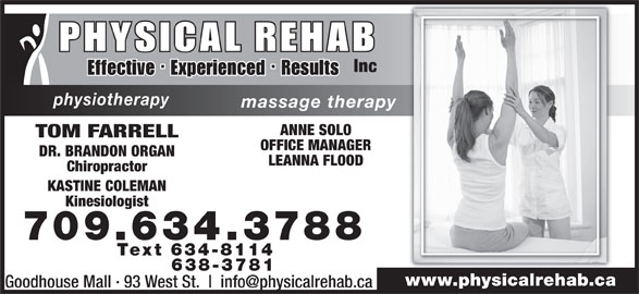 Physical Rehab Inc (709-634-3788) - Annonce illustrée======= - 638-3781 www.physicalrehab.ca Goodhouse Mall · 93 West St. Inc physiotherapy massage therapy ANNE SOLO TOM FARRELL OFFICE MANAGER DR. BRANDON ORGAN LEANNA FLOOD Chiropractor KASTINE COLEMAN Kinesiologist 709.634.3788 Text 634-8114 Inc physiotherapy massage therapy ANNE SOLO TOM FARRELL OFFICE MANAGER DR. BRANDON ORGAN LEANNA FLOOD Chiropractor KASTINE COLEMAN Kinesiologist 709.634.3788 Text 634-8114 638-3781 www.physicalrehab.ca Goodhouse Mall · 93 West St.