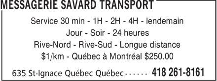 Messagerie Savard Transport (418-261-8161) - Annonce illustrée======= - Service 30 min - 1H - 2H - 4H - lendemain Jour - Soir - 24 heures Rive-Nord - Rive-Sud - Longue distance $1/km - Québec à Montréal $250.00