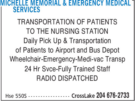 Michelle Memorial & Emergency Medical Services (204-676-2733) - Annonce illustrée======= - TRANSPORTATION OF PATIENTS TO THE NURSING STATION Daily Pick Up & Transportation of Patients to Airport and Bus Depot Wheelchair-Emergency-Medi-vac Transp 24 Hr Svce-Fully Trained Staff RADIO DISPATCHED