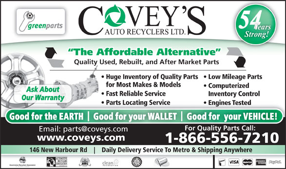 Covey's Auto Recyclers Ltd (1-866-821-7677) - Annonce illustrée======= - 54 Strong! The Affordable Alternative Quality Used, Rebuilt, and After Market Parts Huge Inventory of Quality Parts   Low Mileage Parts for Most Makes & Models Computerized Ask About Fast Reliable Service Inventory Control Our Warranty Parts Locating Service arts Locating Service  P Engines Tested  Engines Tested Good for the EARTH    Good for your WALLET    Good for  your VEHICLE! For Quality Parts Call: www.coveys.comwww.coveys.com 1-866-556-7210 146 New Harbour Rd Daily Delivery Service To Metro & Shipping Anywhere Years