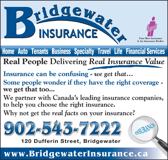 Bridgewater Insurance Agency Limited (902-543-7222) - Display Ad - real facts on your insurance? 902-543-7222 120 Dufferin Street, Bridgewater120 Dufferin Street, Bridgewater www.BridgewaterInsurance.ca Why not get the Home   Auto   Tenants   Business   Specialty   Travel   Life   Financial Services Real People Delivering Real Insurance Value Dl Insurance can be confusing - we get that... Some people wonder if they have the right coverage - we get that too... We partner with Canada s leading insurance companies, to help you choose the right insurance.