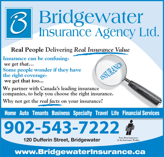 Bridgewater Insurance Agency Limited (902-543-7222) - Display Ad - Real Insurance Value Insurance can be confusing- we get that... Some people wonder if they have the right coverage- we get that too... e partner with Canada s leading insurance companies, to help you choose the right insurance. Why not get the real facts on your insurance? Home   Auto   Tenants   Business   Specialty   Travel   Life   Financial Services 902-543-7222 120 Dufferin Street, Bridgewater www.BridgewaterInsurance.ca real facts on your insurance? Home   Auto   Tenants   Business   Specialty   Travel   Life   Financial Services 902-543-7222 120 Dufferin Street, Bridgewater www.BridgewaterInsurance.ca Real People Real People Delivering Delivering Real Insurance Value Insurance can be confusing- we get that... Some people wonder if they have the right coverage- we get that too... e partner with Canada s leading insurance companies, to help you choose the right insurance. Why not get the