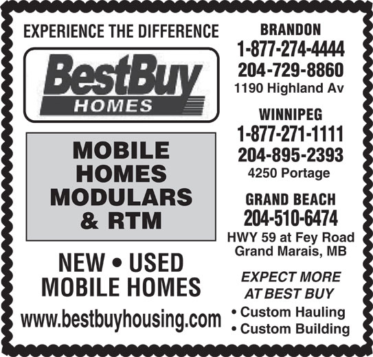 Best Buy Homes (204-895-2393) - Display Ad - EXPERIENCE THE DIFFERENCE 1-877-274-4444 204-729-8860 1190 Highland Av WINNIPEG 1-877-271-1111 MOBILE 204-895-2393 4250 Portage HOMES GRAND BEACH MODULARS 204-510-6474 & RTM HWY 59 at Fey Road Grand Marais, MB NEW   USED EXPECT MORE BRANDON MOBILE HOMES AT BEST BUY Custom Hauling www.bestbuyhousing.com Custom Building