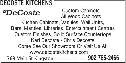 Decoste Kitchens Manufacturing Ltd (902-765-2466) - Display Ad - All Wood Cabinets Kitchen Cabinets, Vanities, Wall Units, Bars, Mantles, Libraries, Entertainment Centres Custom Finishes, Solid Surface Countertops Karl Decoste - Chris Decoste Come See Our Showroom Or Visit Us At: www.decostekitchens.com Custom Cabinets