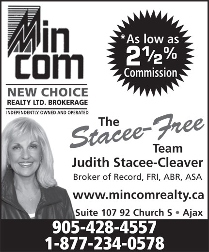 MinCom New Choice Realty Ltd (905-428-4557) - Annonce illustrée======= - NEW CHOICE www.mincomrealty.ca Suite 107 92 Church S   Ajax 905-428-4557 1-877-234-0578 *As low as Commission INDEPENDENTLY OWNED AND OPERATED The REALTY LTD. BROKERAGE Stacee-Free Team Judith Stacee-Cleaver Broker of Record, FRI, ABR, ASA