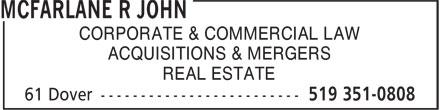 McFarlane R John (519-351-0808) - Annonce illustrée======= - ACQUISITIONS & MERGERS REAL ESTATE CORPORATE & COMMERCIAL LAW