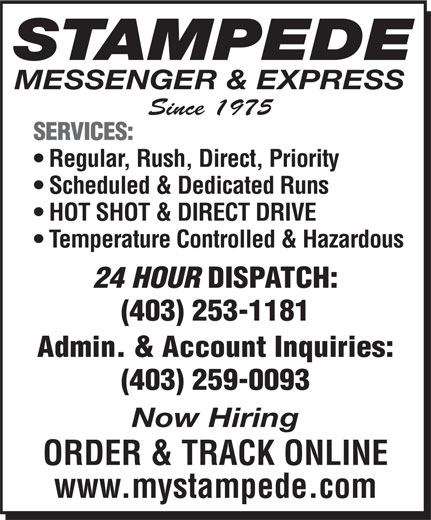 Stampede Messenger & Express (403-253-1181) - Display Ad - STAMPEDE MESSENGER & EXPRESS Since 1975 SERVICES: Regular, Rush, Direct, Priority Scheduled & Dedicated Runs HOT SHOT & DIRECT DRIVE Temperature Controlled & Hazardous 24 HOUR DISPATCH: (403) 253-1181 Admin. & Account Inquiries: (403) 259-0093 Now Hiring ORDER & TRACK ONLINE www.mystampede.com
