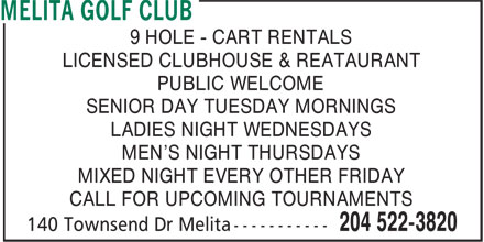Melita Golf Club (204-522-3820) - Display Ad - SENIOR DAY TUESDAY MORNINGS LADIES NIGHT WEDNESDAYS MEN'S NIGHT THURSDAYS MIXED NIGHT EVERY OTHER FRIDAY CALL FOR UPCOMING TOURNAMENTS LICENSED CLUBHOUSE & REATAURANT PUBLIC WELCOME 9 HOLE - CART RENTALS