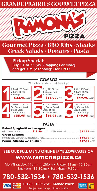 Ramona Pizza & Family Restaurant (780-532-1534) - Display Ad - Buy 1 L or XL (w/ 2 toppings or more) and get 1 M (2 toppings) for FREE! (All combos incl. cheese and 4 toppings) 2 Med 10  Pizzas 2 Lg 12  Pizzas 2 XL 14  Pizzas 2 Cans of Pop 4 Cans of Pop 6 Cans of Pop 8 Wings 12 Wings 16 Wings $33.95 + GST $44.95 + GST $49.95 + GST 2 Med 10  Pizzas 2 Lg 12  Pizzas 2 XL 14  Pizzas Sm Caesar Salad Lg Caesar Salad Bread Sticks Bread Sticks 2 Cans of Pop 3 Cans of Pop $35.95 + GST $44.95 + GST $49.95 + GST Baked Spaghetti or Lasagna with meat sauce................ $12.50 + GST with meatballs.................. $12.95 + GST Greek Lasagna Meat sauce, Spinach, Mozzarella & Feta.................................................. $14.95 + GST Penne Alfredo w/ Chicken .................................................................. $17.95 + GST Mon-Thursday: 11am - 11:30pm   Friday: 11am - 12:30am Sat: 4pm - 12:30am   Sun: 4pm - 9:30pm th 10120 - 100 Ave., Grande Prairie Subject to change without notice 4 Cans of Pop
