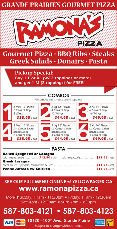 Ramona Pizza & Family Restaurant (780-532-1534) - Display Ad - + GST $44.95 + GST $49.95 + GST Baked Spaghetti or Lasagna with meat sauce................ $12.50 + GST with meatballs.................. $12.95 + GST Greek Lasagna Meat sauce, Spinach, Mozzarella & Feta.................................................. $14.95 + GST Penne Alfredo w/ Chicken .................................................................. $17.95 + GST Mon-Thursday: 11am - 11:30pm   Friday: 11am - 12:30am Sat: 4pm - 12:30am   Sun: 4pm - 9:30pm th 10120 - 100 Ave., Grande Prairie Subject to change without notice $35.95 Buy 1 L or XL (w/ 2 toppings or more) and get 1 M (2 toppings) for FREE! (All combos incl. cheese and 4 toppings) 2 Med 10  Pizzas 2 Lg 12  Pizzas 2 XL 14  Pizzas 2 Cans of Pop 4 Cans of Pop 6 Cans of Pop 8 Wings 12 Wings 16 Wings $33.95 + GST $44.95 + GST $49.95 + GST 2 Med 10  Pizzas 2 Lg 12  Pizzas 2 XL 14  Pizzas Sm Caesar Salad Lg Caesar Salad Bread Sticks Bread Sticks 2 Cans of Pop 3 Cans of Pop 4 Cans of Pop