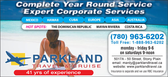 Parkland Travel & Cruise (780-963-6202) - Display Ad - CUBA MEXICO HAWAII MAYAN RIVIERA COSTA RICATHE DOMINICAN REPUBLIC HOT SPOTS: monday - friday 9-6 on saturdays 9-noon TRAVEL & CRUISE Insurance is separate and we use RBC Insurance 41 yrs of experience EUROPE ASIA AUSTRALIA