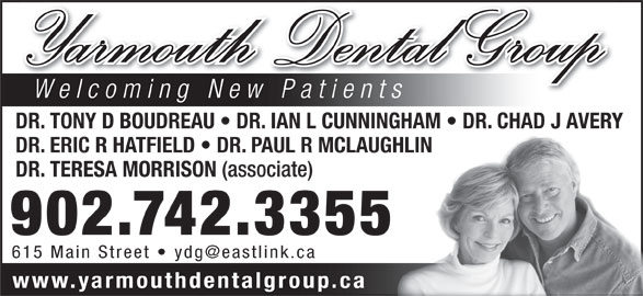Yarmouth Dental Group (902-742-3355) - Display Ad - Yarmouth Dental Group Welcoming New Patients DR. TONY D BOUDREAU   DR. IAN L CUNNINGHAM   DR. CHAD J AVERY DR. ERIC R HATFIELD   DR. PAUL R MCLAUGHLIN DR. TERESA MORRISON (associate) 902.742.3355 www.yarmouthdentalgroup.ca