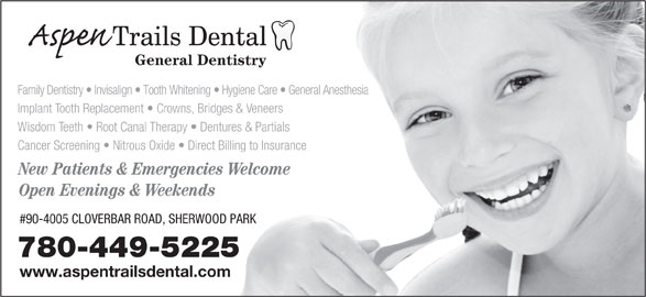 Aspen Trails Dental (780-449-5225) - Annonce illustrée======= - General Dentistry Family Dentistry   Invisalign   Tooth Whitening   Hygiene Care   General Anesthesia Implant Tooth Replacement   Crowns, Bridges & Veneers Wisdom Teeth   Root Canal Therapy   Dentures & Partials Cancer Screening   Nitrous Oxide   Direct Billing to Insurance New Patients & Emergencies Welcome Open Evenings & Weekends #90-4005 CLOVERBAR ROAD, SHERWOOD PARK 780-449-5225 www.aspentrailsdental.com