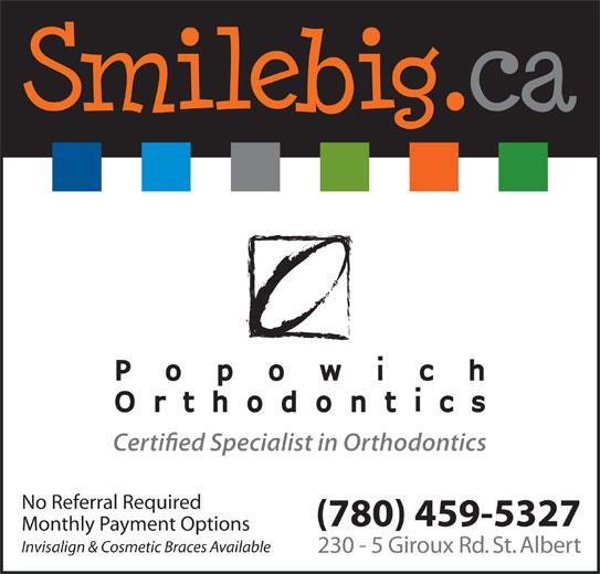 Popowich Orthodontics (780-459-5327) - Display Ad - No Referral Required (780) 459-5327 Monthly Payment Options Invisalign & Cosmetic Braces Available 230 - 5 Giroux Rd. St. Albert No Referral Required (780) 459-5327 Monthly Payment Options Invisalign & Cosmetic Braces Available 230 - 5 Giroux Rd. St. Albert