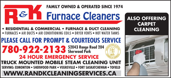 R & K Carpet Cleaners (780-922-2133) - Annonce illustrée======= - FAMILY OWNED & OPERATED SINCE 1974 Furnace Cleaners ALSO OFFERING CARPET RESIDENTIAL & COMMERCIAL   FURNACE & DUCT CLEANING CLEANING FURNACES   AIR DUCTS   AIR CONDITIONING COILS   DRYER VENTS   HOT WATER TANKS PLEASE CALL FOR PROMPT & COURTEOUS SERVICE 52043 Range Road 204 780-922-2133 Sherwood Park 24 HOUR EMERGENCY SERVICE TRUCK MOUNTED MOBILE STEAM CLEANING UNIT SERVING: EDMONTON   SHERWOOD PARK   VEGREVILLE   FORT SASKATCHEWAN   TOFIELD WWW.RANDKCLEANINGSERVICES.CA