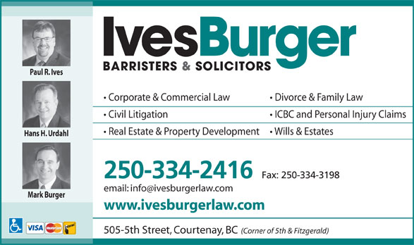 Ives Burger Barristers & Solicitors (250-334-2416) - Annonce illustrée======= - email: infoivesburgerlaw.com Mark Burger www.ivesburgerlaw.com 505-5th Street, Courtenay, BC (Corner of 5th & Fitzgerald) Paul R. Ives Corporate & Commercial Law Divorce & Family Law Civil Litigation ICBC and Personal Injury Claims Real Estate & Property Development Wills & Estates Hans H. Urdahl 250-334-2416 Fax: 250-334-3198