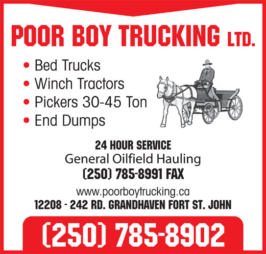 Poor Boy Trucking (250-785-8902) - Annonce illustrée======= - Poor Boy Trucking Ltd. Bed Trucks Winch Tractors Pickers 30-45 Ton End Dumps General Oilfield Hauling (250) 785-8991 Fax www.poorboytrucking.ca 12208 - 242 Rd. Grandhaven Fort St. John (250) 785-8902 24 Hour Service