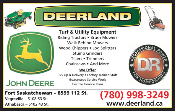 Deerland Equipment Ltd (780-998-3249) - Display Ad - Stump Grinders Tillers   Trimmers Chainsaws   And More We Offer Pick up & Delivery   Factory Trained Staff Guaranteed Service Work Turf & Utility Equipment Riding Tractors   Brush Mowers Walk Behind Mowers Wood Chippers   Log Splitters Flexible Finance Plans Fort Saskatchewan - 8599 112 St. (780) 998-3249 Vegreville - 5108 53 St. www.deerland.ca Athabasca - 5102 43 St.