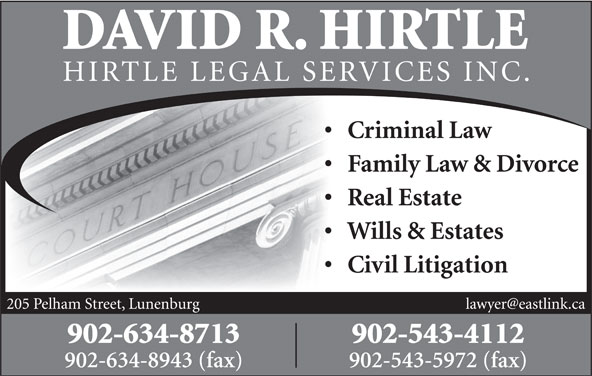 David R. Hirtle Barrister, Solicitor & Notary Public (902-634-8713) - Display Ad - DAVID R. HIRTLE HIRTLE LEGAL SE RVICES INC. Criminal Law Family Law & Divorce Real Estate Wills & Estates Civil Litigation 205 Pelham Street, Lunenburg 902-634-8713 902-543-4112 902-634-8943 (fax) 902-543-5972 (fax)