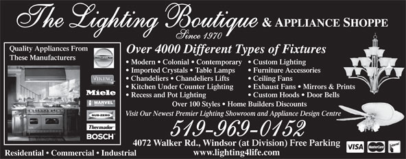 The Lighting Boutique Inc (519-969-0152) - Display Ad - & APPLIANCE SHOPPE The Lighting Boutique Since 1970 Quality Appliances From Over 4000 Different Types of Fixtures These Manufacturers Modern   Colonial   Contemporary  Custom Lighting Imported Crystals   Table Lamps Furniture Accessories Chandeliers   Chandeliers Lifts Ceiling Fans Kitchen Under Counter Lighting Exhaust Fans   Mirrors & Prints Recess and Pot Lighting Custom Hoods   Door Bells Visit Our Newest Premier Lighting Showroom and Appliance Design Centre 519-969-0152 4072 Walker Rd., Windsor (at Division) Free Parking Over 100 Styles   Home Builders Discounts www.lighting4life.com Residential   Commercial   Industrial