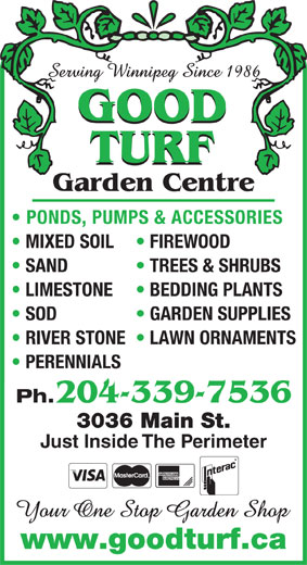 Good Turf Garden Centre (204-339-7536) - Annonce illustrée======= - GOOD TURF Garden Centre PONDS, PUMPS & ACCESSORIES MIXED SOIL FIREWOOD SAND TREES & SHRUBS LIMESTONE BEDDING PLANTS SOD GARDEN SUPPLIES RIVER STONE  LAWN ORNAMENTS PERENNIALS Ph. 204-339-7536 3036 Main St. Just Inside The Perimeter www.goodturf.ca