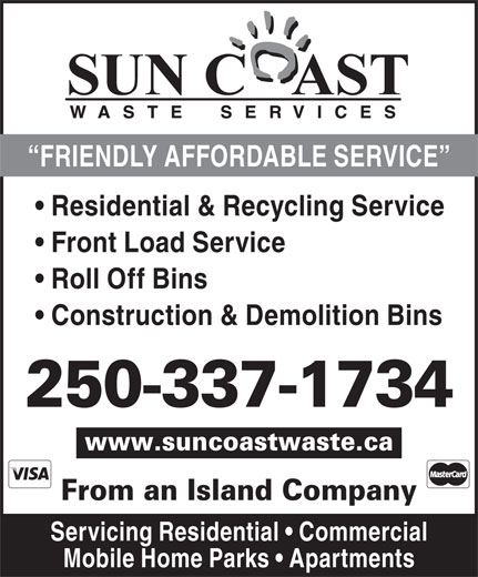 Sun Coast Waste Services Ltd (250-337-1734) - Display Ad - Residential & Recycling Service Front Load Service Roll Off Bins Construction & Demolition Bins FRIENDLY AFFORDABLE SERVICE 250-337-1734 www.suncoastwaste.ca From an Island Company Servicing Residential   Commercial Mobile Home Parks   Apartments
