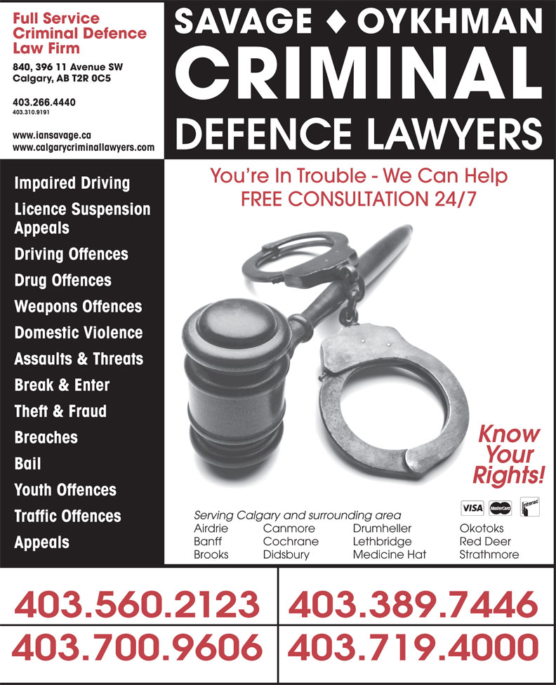 The Impaired Driving Lawyers Defence (403-310-9191) - Display Ad - Full Service SAVAGE OYKHMAN Criminal Defence Law Firm 840, 396 11 Avenue SW Calgary, AB T2R 0C5 CRIMINAL 403.266.4440 403.310.9191 www.iansavage.ca DEFENCE LAWYERS www.calgarycriminallawyers.com You re In Trouble - We Can Help Impaired Driving FREE CONSULTATION 24/7 Licence Suspension Appeals Driving Offences Drug Offences Weapons Offences Domestic Violence Assaults & Threats Break & Enter Theft & Fraud Know Breaches Your Bail Rights! Youth Offences Serving Calgary and surrounding area Traffic Offences Airdrie Canmore Drumheller Okotoks Banff Cochrane Lethbridge Red Deer Appeals Brooks Didsbury Medicine Hat Strathmore 403.560.2123403.389.7446 403.700.9606403.719.4000 Full Service SAVAGE OYKHMAN Criminal Defence Law Firm 840, 396 11 Avenue SW Calgary, AB T2R 0C5 CRIMINAL 403.266.4440 403.310.9191 www.iansavage.ca DEFENCE LAWYERS www.calgarycriminallawyers.com You re In Trouble - We Can Help Impaired Driving Licence Suspension Appeals Driving Offences Drug Offences Weapons Offences Domestic Violence Assaults & Threats Break & Enter Theft & Fraud Know Breaches Your Bail Rights! Youth Offences Serving Calgary and surrounding area Traffic Offences Airdrie Canmore Drumheller Okotoks Banff Cochrane Lethbridge Red Deer Appeals Brooks Didsbury Medicine Hat Strathmore 403.560.2123403.389.7446 403.700.9606403.719.4000 FREE CONSULTATION 24/7
