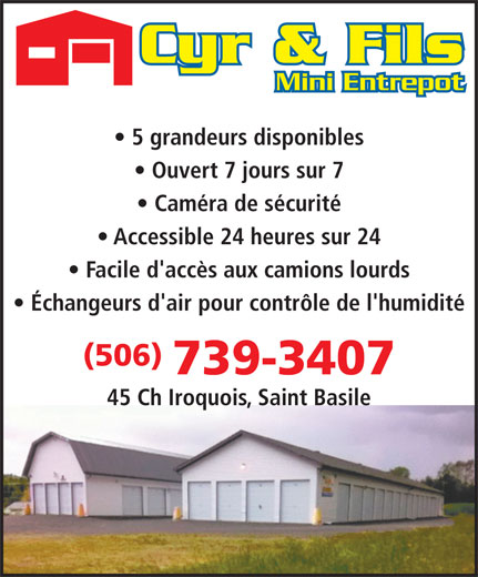 Cyr & Fils Mini Entrepot (506-739-3407) - Display Ad - Mini Entrepot 5 grandeurs disponibles Ouvert 7 jours sur 7 Caméra de sécurité Accessible 24 heures sur 24 Facile d'accès aux camions lourds Échangeurs d'air pour contrôle de l'humidité (506) 739-3407 45 Ch Iroquois, Saint Basile
