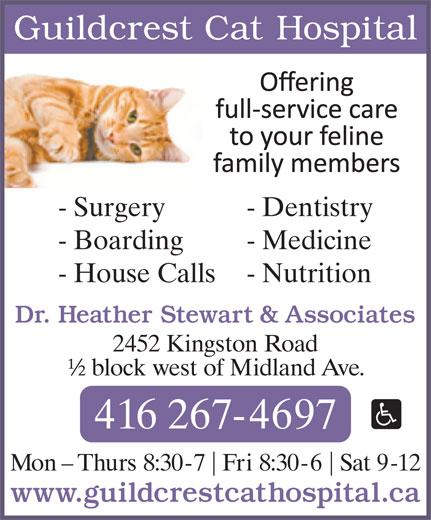 Guildcrest Cat Hospital (416-267-4697) - Display Ad - Guildcrest Cat Hospital - Surgery - Dentistry - Boarding - Medicine - House Calls - Nutrition Dr. Heather Stewart & Associates 2452 Kingston Road ½ block west of Midland Ave. 416 267-4697 Mon - Thurs 8:30-7 Fri 8:30-6 Sat 9-12 www.guildcrestcathospital.ca