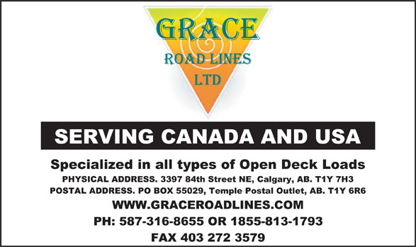 Grace Roadlines Ltd (403-272-3355) - Annonce illustrée======= - SERVING CANADA AND USA Specialized in all types of Open Deck Loads PHYSICAL ADDRESS. 3397 84th Street NE, Calgary, AB. T1Y 7H3 POSTAL ADDRESS. PO BOX 55029, Temple Postal Outlet, AB. T1Y 6R6 WWW.GRACEROADLINES.COM PH: 587-316-8655 OR 1855-813-1793 FAX 403 272 3579