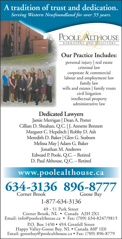 Poole Althouse (709-634-3136) - Annonce illustrée======= - A tradition of trust and dedication. Serving Western Newfoundland for over 55 years. Our Practice Includes: personal injury real estate criminal law corporate & commercial labour and employment law family law wills and estates family trusts civil litigation intellectual property administrative law Dedicated Lawyers Jamie Merrigan Dean A. Porter Cillian D. Sheahan, Q.C. J. Annette Bennett Margaret C. Hepditch Robby D. Ash Meredith D. Baker Glen G. Seaborn Melissa May Adam G. Baker Jonathan M. Andrews A tradition of trust and dedication. Serving Western Newfoundland for over 55 years. Our Practice Includes: personal injury real estate criminal law corporate & commercial labour and employment law family law wills and estates family trusts civil litigation intellectual property administrative law Dedicated Lawyers Jamie Merrigan Dean A. Porter Cillian D. Sheahan, Q.C. J. Annette Bennett Margaret C. Hepditch Robby D. Ash Meredith D. Baker Glen G. Seaborn Edward P. Poole, Q.C. - Retired D. Paul Althouse, Q.C. - Retired www.poolealthouse.ca 634-3136896-8777 Corner Brook Goose Bay 1-877-634-3136 49 - 51 Park Street Corner Brook, NL     Canada  A2H 2X1 P.O. Box 1450   49A Grenfell Street Happy Valley-Goose Bay, NL   Canada A0P 1E0 Edward P. Poole, Q.C. - Retired D. Paul Althouse, Q.C. - Retired www.poolealthouse.ca 634-3136896-8777 Corner Brook Goose Bay 1-877-634-3136 49 - 51 Park Street Corner Brook, NL     Canada  A2H 2X1 P.O. Box 1450   49A Grenfell Street Happy Valley-Goose Bay, NL   Canada A0P 1E0 Melissa May Adam G. Baker Jonathan M. Andrews