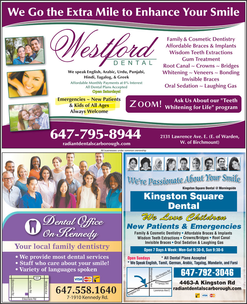 "Kingston Square Dental (416-283-3368) - Display Ad - All businesses under common ownership Kingston Square Dental We Love Children Dental Office New Patients & Emergencies Family & Cosmetic Dentistry Affordable Braces & Implants On Kennedy Crowns/Bridges   Root Canal Wisdom Teeth Extractions Invisible Braces Oral Sedation & Laughing Gas Your local family dentistry Open 7 Days A Week: Mon-Sat 9:30-8, Sun 9:30-6 We provide most dental services * All Dental Plans Accepted Open Sundays * We Speak English, Tamil, German, Arabic, Tagalog, Mandarin, and Farsi Staff who care about your smile! Variety of languages spoken ingst Rd We Go the Extra Mile to Enhance Your Smile Family & Cosmetic Dentistry Affordable Braces & Implants Wisdom Teeth Extractions Gum Treatment Root Canal ~ Crowns ~ Bridges We speak English, Arabic, Urdu, Punjabi, Whitening ~ Veneers ~ Bonding Hindi, Tagalog, & Greek Invisible Braces Affordable Monthly Payments at 0% Interest Oral Sedation ~ Laughing Gas All Dental Plans Accepted Open Saturdays! Emergencies ~ New Patients Ask Us About our ""Teeth & Kids of All Ages Whitening for Life"" program Always Welcome 2131 Lawrence Ave. E. (E. of Warden, 647-795-8944 W. of Birchmount) radiantdentalscarborough.com ingside 647-792-3046 ld K 401 Birchmount Rd Kennedy Rd Ellesmere R Midland Ave Kingston Rd Lawrence 4463-A Kingston Rd e Ki radiantdentalscarborough.com on Rd O Ave E ngst 647.558.1640 7-1910 Kennedy Rd."