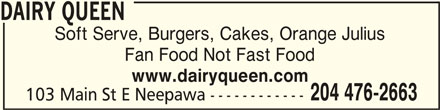 Dairy Queen Grill & Chill (204-476-2663) - Display Ad - DAIRY QUEENDAIRY QUEEN DAIRY QUEEN DAIRY QUEENDAIRY QUEEN Soft Serve, Burgers, Cakes, Orange Julius Fan Food Not Fast Food www.dairyqueen.com 204 476-2663 103 Main St E Neepawa ------------