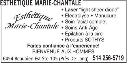 """Esthétique Marie-Chantale (514-256-5719) - Display Ad - • Électrolyse • Manucure • Soin facial complet • Soins Anti-Âge • Épilation à la cire • Produits SOTHYS Faites confiance à l'expérience! BIENVENUE AUX HOMMES • Laser """"light sheer diode"""" • Électrolyse • Manucure • Soin facial complet • Soins Anti-Âge • Épilation à la cire • Produits SOTHYS Faites confiance à l'expérience! • Laser """"light sheer diode"""" BIENVENUE AUX HOMMES"""