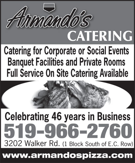 Armando's Pizza (519-966-2760) - Display Ad - www.armandospizza.com CATERINGCATE Catering for Corporate or Social Events Banquet Facilities and Private Rooms Full Service On Site Catering Available Celebrating 46 years in Business 519-966-2760 3202 Walker Rd. (1 Block South of E.C. Row)