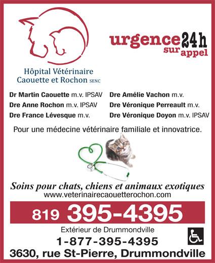 Hôpital Vétérinaire Caouette & Rochon SENC (819-395-4395) - Display Ad - Dr Martin Caouette m.v. IPSAV Dre Amélie Vachon m.v. Dre Anne Rochon m.v. IPSAV Dre Véronique Perreault m.v. Dre France Lévesque m.v. Dre Véronique Doyon m.v. IPSAV Pour une médecine vétérinaire familiale et innovatrice. Soins pour chats, chiens et animaux exotiques www.veterinairecaouetterochon.com 819 395-4395 Extérieur de Drummondville 1-877-395-4395 3630, rue St-Pierre, Drummondville