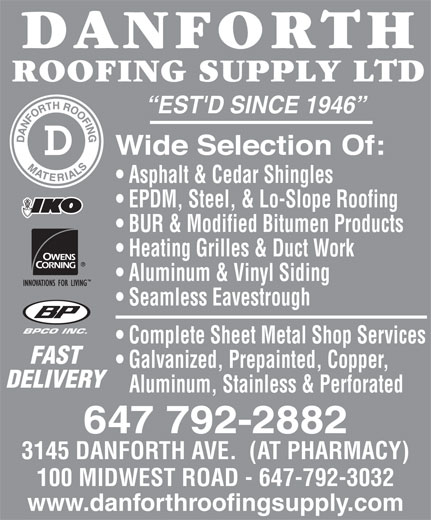 Danforth Roofing Supply Ltd (416-699-7127) - Display Ad - EST'D SINCE 1946 Asphalt & Cedar Shingles EPDM, Steel, & Lo-Slope Roofing BUR & Modified Bitumen Products Heating Grilles & Duct Work Aluminum & Vinyl Siding Seamless Eavestrough BPCO INC. Complete Sheet Metal Shop Services FAST Galvanized, Prepainted, Copper, DELIVERY Aluminum, Stainless & Perforated 647 792-2882 3145 DANFORTH AVE.  (AT PHARMACY) 100 MIDWEST ROAD - 647-792-3032 www.danforthroofingsupply.com EST'D SINCE 1946 Asphalt & Cedar Shingles EPDM, Steel, & Lo-Slope Roofing BUR & Modified Bitumen Products Heating Grilles & Duct Work Aluminum & Vinyl Siding Seamless Eavestrough BPCO INC. Complete Sheet Metal Shop Services FAST Galvanized, Prepainted, Copper, DELIVERY Aluminum, Stainless & Perforated 647 792-2882 3145 DANFORTH AVE.  (AT PHARMACY) 100 MIDWEST ROAD - 647-792-3032 www.danforthroofingsupply.com Seamless Eavestrough BPCO INC. Complete Sheet Metal Shop Services FAST Galvanized, Prepainted, Copper, DELIVERY Aluminum, Stainless & Perforated 647 792-2882 3145 DANFORTH AVE.  (AT PHARMACY) 100 MIDWEST ROAD - 647-792-3032 www.danforthroofingsupply.com EST'D SINCE 1946 Asphalt & Cedar Shingles EPDM, Steel, & Lo-Slope Roofing BUR & Modified Bitumen Products Heating Grilles & Duct Work Aluminum & Vinyl Siding Seamless Eavestrough BPCO INC. Complete Sheet Metal Shop Services FAST Galvanized, Prepainted, Copper, DELIVERY Aluminum, Stainless & Perforated 647 792-2882 3145 DANFORTH AVE.  (AT PHARMACY) 100 MIDWEST ROAD - 647-792-3032 www.danforthroofingsupply.com EST'D SINCE 1946 Asphalt & Cedar Shingles EPDM, Steel, & Lo-Slope Roofing BUR & Modified Bitumen Products Heating Grilles & Duct Work Aluminum & Vinyl Siding